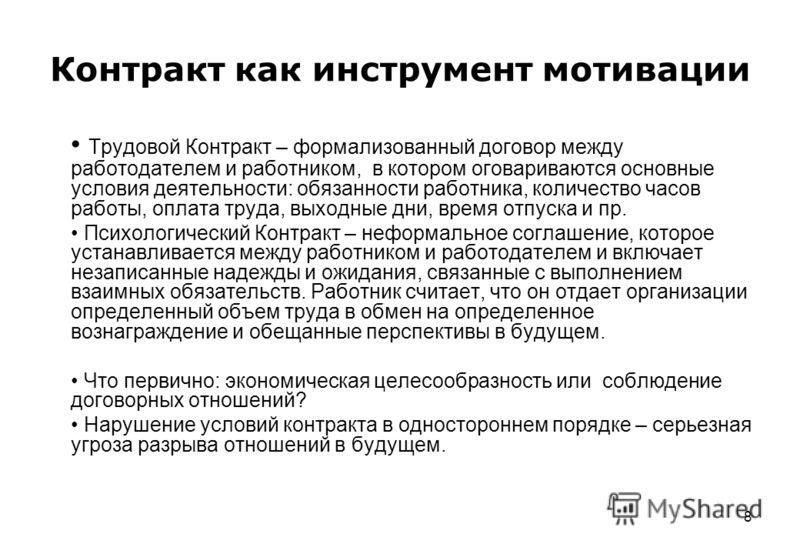 8 Контракт как инструмент мотивации Трудовой Контракт – формализованный договор между работодателем и работником, в котором оговариваются основные условия деятельности: обязанности работника, количество часов работы, оплата труда, выходные дни, время