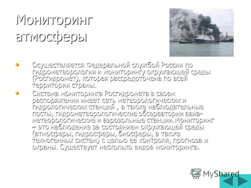 Мониторинг атмосферы Осуществляется Федеральной службой России по гидрометеорологии и мониторингу окружающей среды (Росгидромет), которая рассредоточена по всей территории страны. Осуществляется Федеральной службой России по гидрометеорологии и монит