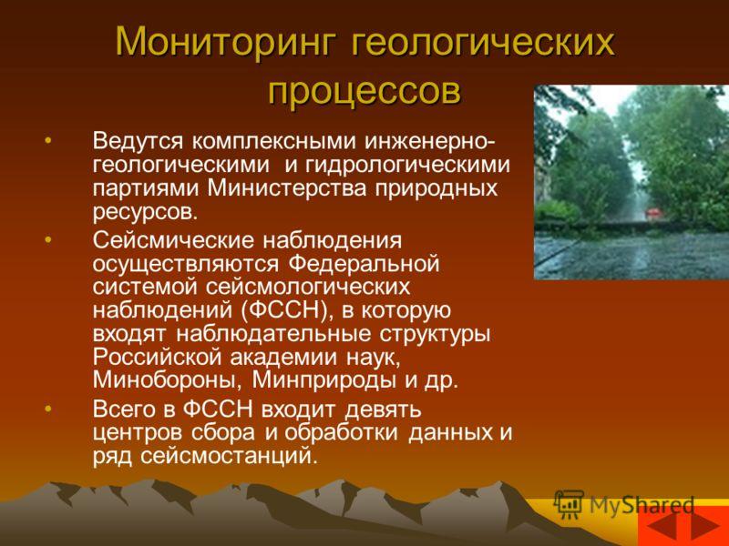 Мониторинг геологических процессов Ведутся комплексными инженерно- геологическими и гидрологическими партиями Министерства природных ресурсов. Сейсмические наблюдения осуществляются Федеральной системой сейсмологических наблюдений (ФССН), в которую в