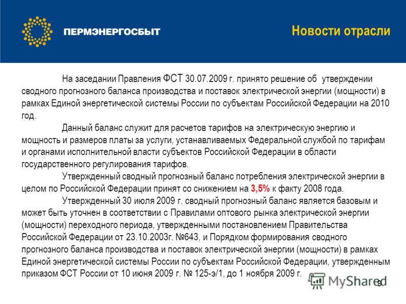 9 На заседании Правления ФСТ 30.07.2009 г. принято решение об утверждении сводного прогнозного баланса производства и поставок электрической энергии (мощности) в рамках Единой энергетической системы России по субъектам Российской Федерации на 2010 го