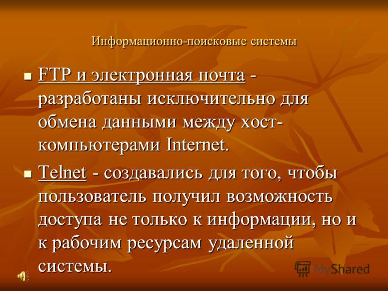 Информационно-поисковые системы FTP и электронная почта - разработаны исключительно для обмена данными между хост- компьютерами Internet. FTP и электронная почта - разработаны исключительно для обмена данными между хост- компьютерами Internet. Telnet