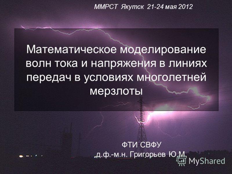 Математическое моделирование волн тока и напряжения в линиях передач в условиях многолетней мерзлоты ФТИ СВФУ д.ф.-м.н. Григорьев Ю.М. ММРСТ Якутск 21-24 мая 2012