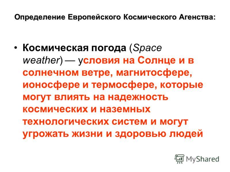 Определение Европейского Космического Агенства: Космическая погода (Space weather) условия на Солнце и в солнечном ветре, магнитосфере, ионосфере и термосфере, которые могут влиять на надежность космических и наземных технологических систем и могут у