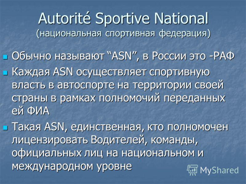 Autorité Sportive National (национальная спортивная федерация) Обычно называют ASN, в России это -РАФ Обычно называют ASN, в России это -РАФ Каждая ASN осуществляет спортивную власть в автоспорте на территории своей страны в рамках полномочий передан