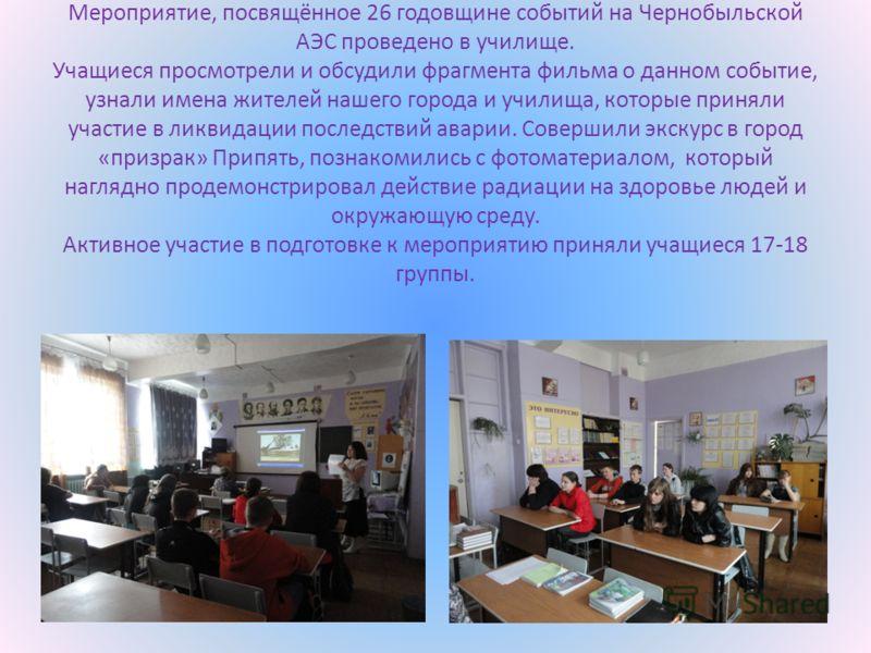 Мероприятие, посвящённое 26 годовщине событий на Чернобыльской АЭС проведено в училище. Учащиеся просмотрели и обсудили фрагмента фильма о данном событие, узнали имена жителей нашего города и училища, которые приняли участие в ликвидации последствий