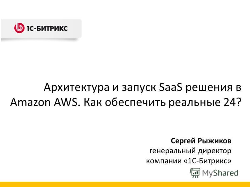 Сергей Рыжиков генеральный директор компании «1С-Битрикс» Архитектура и запуск SaaS решения в Amazon AWS. Как обеспечить реальные 24?
