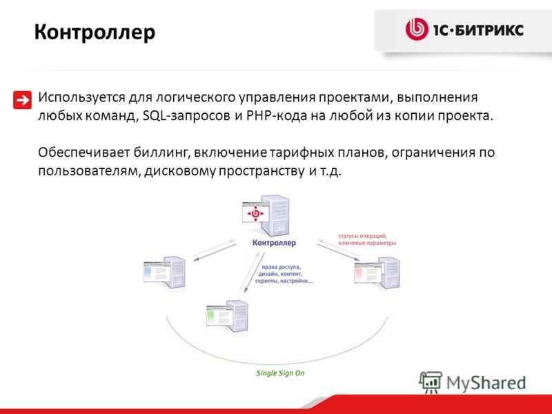 Контроллер Используется для логического управления проектами, выполнения любых команд, SQL-запросов и PHP-кода на любой из копии проекта. Обеспечивает биллинг, включение тарифных планов, ограничения по пользователям, дисковому пространству и т.д.
