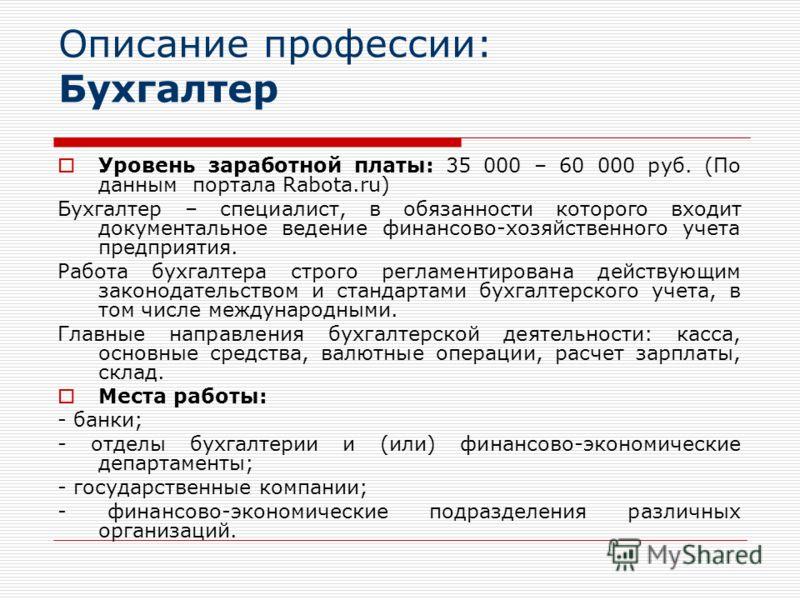 Описание профессии: Бухгалтер Уровень заработной платы: 35 000 – 60 000 руб. (По данным портала Rabota.ru) Бухгалтер – специалист, в обязанности которого входит документальное ведение финансово-хозяйственного учета предприятия. Работа бухгалтера стро
