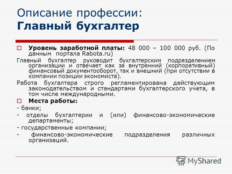 Описание профессии: Главный бухгалтер Уровень заработной платы: 48 000 – 100 000 руб. (По данным портала Rabota.ru) Главный бухгалтер руководит бухгалтерским подразделением организации и отвечает как за внутренний (корпоративный) финансовый документо