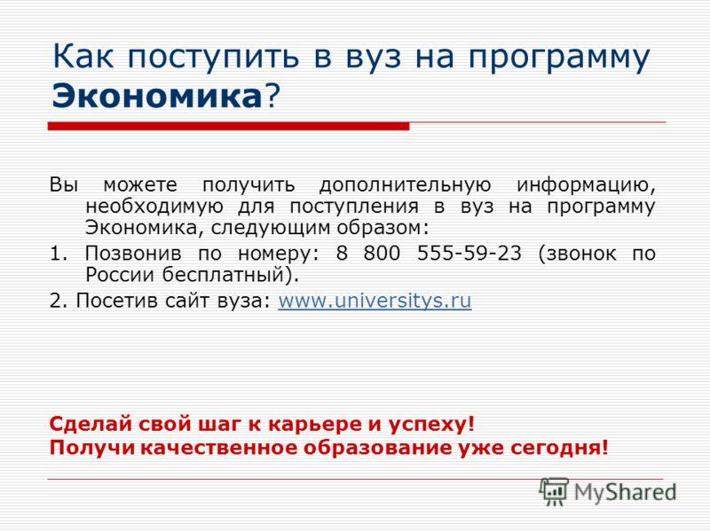 Как поступить в вуз на программу Экономика? Вы можете получить дополнительную информацию, необходимую для поступления в вуз на программу Экономика, следующим образом: 1. Позвонив по номеру: 8 800 555-59-23 (звонок по России бесплатный). 2. Посетив са