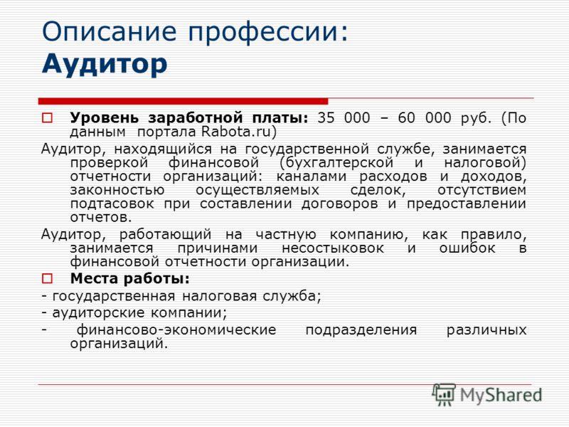 Описание профессии: Аудитор Уровень заработной платы: 35 000 – 60 000 руб. (По данным портала Rabota.ru) Аудитор, находящийся на государственной службе, занимается проверкой финансовой (бухгалтерской и налоговой) отчетности организаций: каналами расх
