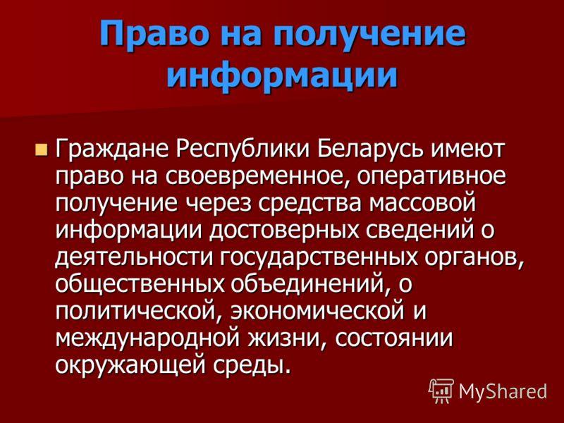 Право на получение информации Граждане Республики Беларусь имеют право на своевременное, оперативное получение через средства массовой информации достоверных сведений о деятельности государственных органов, общественных объединений, о политической, э