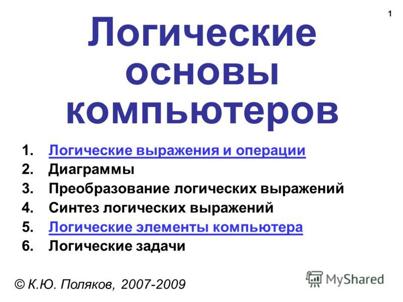 1 Логические основы компьютеров © К.Ю. Поляков, 2007-2009 1.Логические выражения и операцииЛогические выражения и операции 2.Диаграммы 3.Преобразование логических выражений 4.Синтез логических выражений 5.Логические элементы компьютераЛогические элем