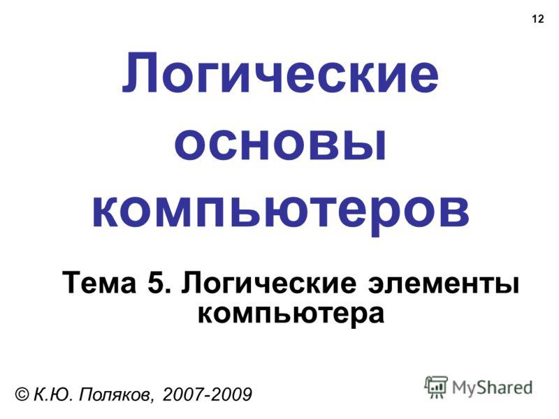 12 Логические основы компьютеров © К.Ю. Поляков, 2007-2009 Тема 5. Логические элементы компьютера