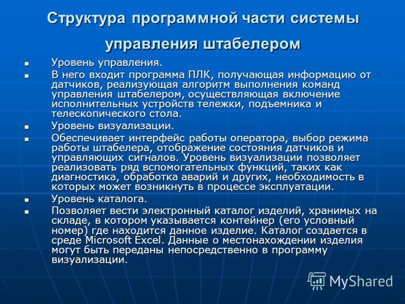 Структура программной части системы управления штабелером Уровень управления. Уровень управления. В него входит программа ПЛК, получающая информацию от датчиков, реализующая алгоритм выполнения команд управления штабелером, осуществляющая включение и