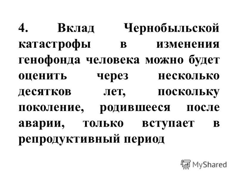 4. Вклад Чернобыльской катастрофы в изменения генофонда человека можно будет оценить через несколько десятков лет, поскольку поколение, родившееся после аварии, только вступает в репродуктивный период
