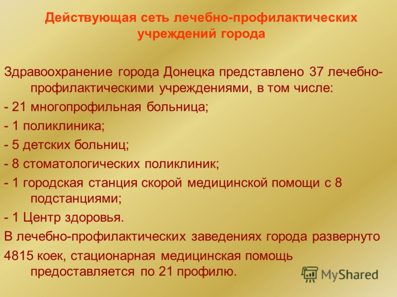 Действующая сеть лечебно-профилактических учреждений города Здравоохранение города Донецка представлено 37 лечебно- профилактическими учреждениями, в том числе: - 21 многопрофильная больница; - 1 поликлиника; - 5 детских больниц; - 8 стоматологически