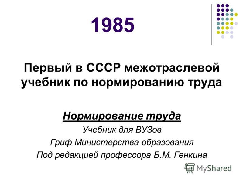 1985 Первый в СССР межотраслевой учебник по нормированию труда Нормирование труда Учебник для ВУЗов Гриф Министерства образования Под редакцией профессора Б.М. Генкина