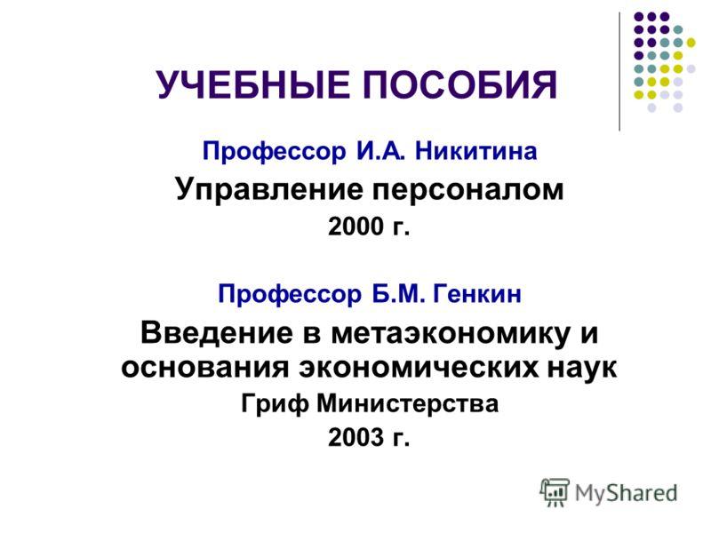 УЧЕБНЫЕ ПОСОБИЯ Профессор И.А. Никитина Управление персоналом 2000 г. Профессор Б.М. Генкин Введение в метаэкономику и основания экономических наук Гриф Министерства 2003 г.