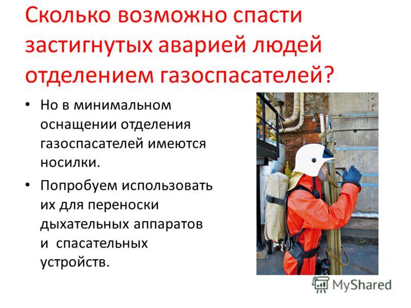 Сколько возможно спасти застигнутых аварией людей отделением газоспасателей? Но в минимальном оснащении отделения газоспасателей имеются носилки. Попробуем использовать их для переноски дыхательных аппаратов и спасательных устройств.