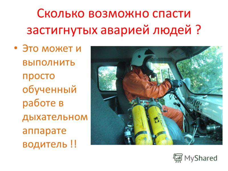 Сколько возможно спасти застигнутых аварией людей ? Это может и выполнить просто обученный работе в дыхательном аппарате водитель !!
