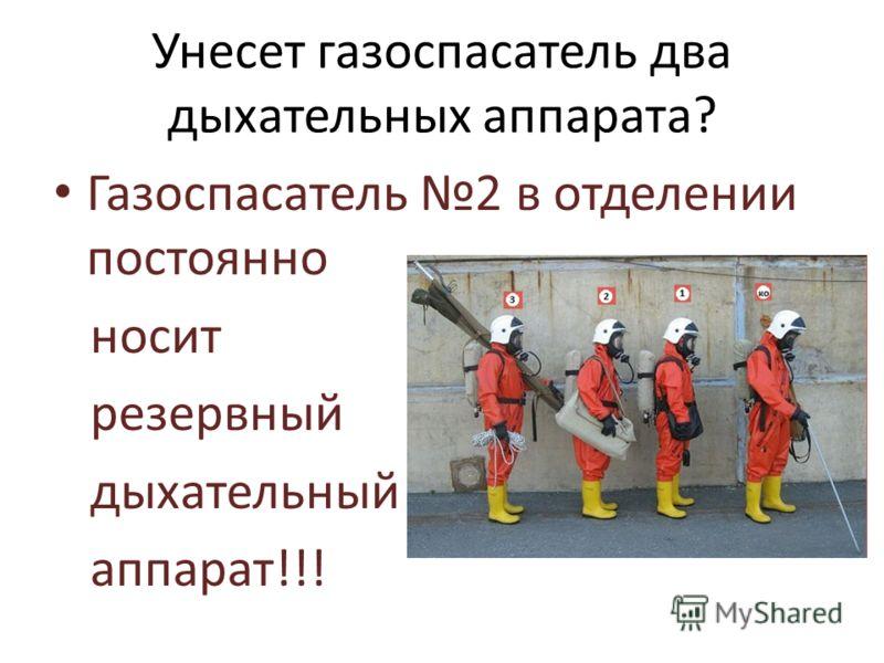 Унесет газоспасатель два дыхательных аппарата? Газоспасатель 2 в отделении постоянно носит резервный дыхательный аппарат!!!