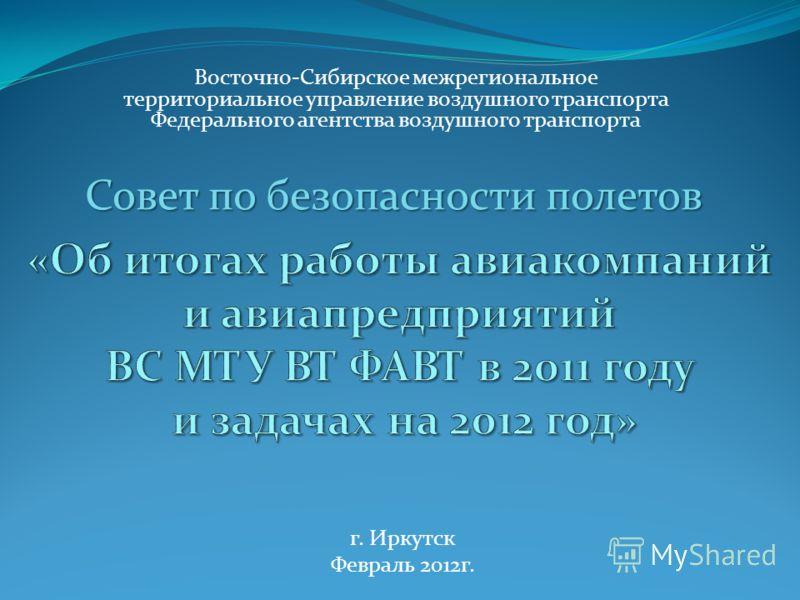 Восточно-Сибирское межрегиональное территориальное управление воздушного транспорта Федерального агентства воздушного транспорта г. Иркутск Февраль 2012г. Совет по безопасности полетов