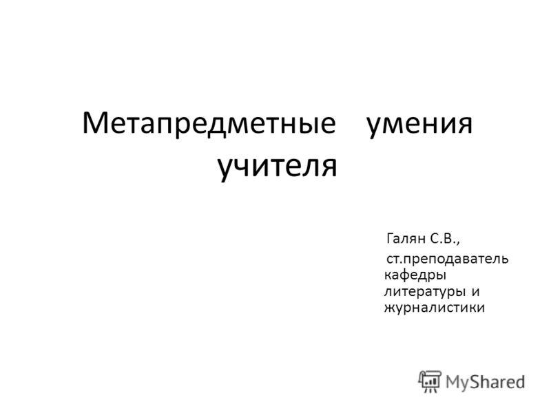 Метапредметные умения учителя Галян С.В., ст.преподаватель кафедры литературы и журналистики