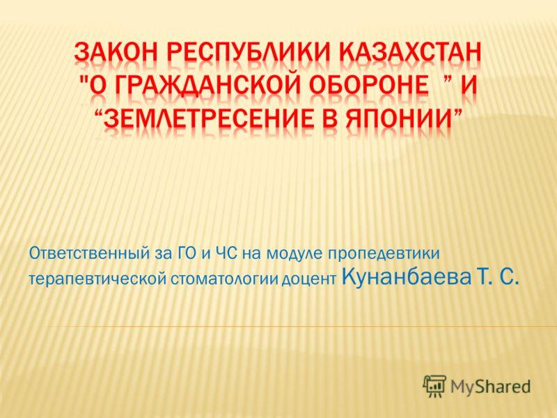 Ответственный за ГО и ЧС на модуле пропедевтики терапевтической стоматологии доцент Кунанбаева Т. С.