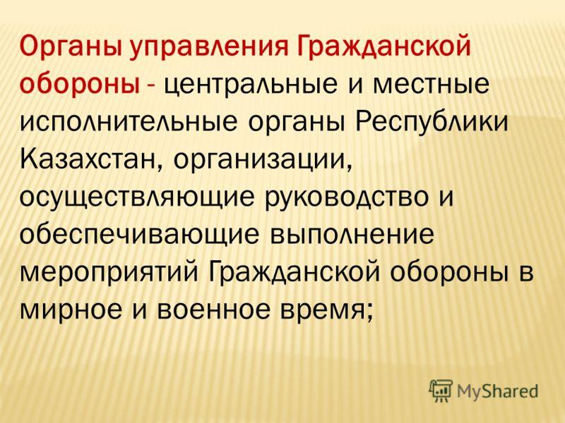Органы управления Гражданской обороны - центральные и местные исполнительные органы Республики Казахстан, организации, осуществляющие руководство и обеспечивающие выполнение мероприятий Гражданской обороны в мирное и военное время;