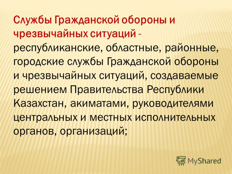 Службы Гражданской обороны и чрезвычайных ситуаций - республиканские, областные, районные, городские службы Гражданской обороны и чрезвычайных ситуаций, создаваемые решением Правительства Республики Казахстан, акиматами, руководителями центральных и