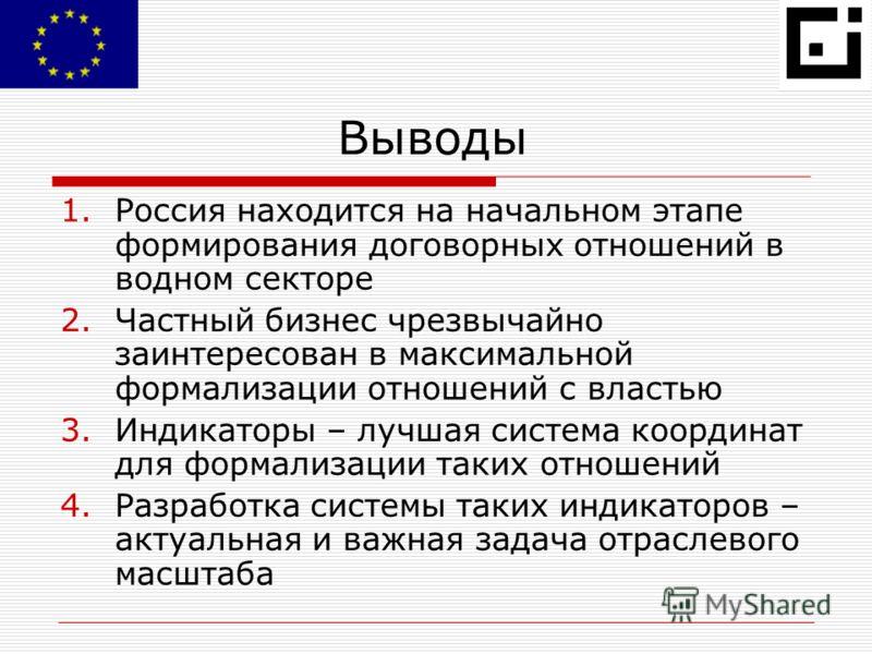 Выводы 1.Россия находится на начальном этапе формирования договорных отношений в водном секторе 2.Частный бизнес чрезвычайно заинтересован в максимальной формализации отношений с властью 3.Индикаторы – лучшая система координат для формализации таких