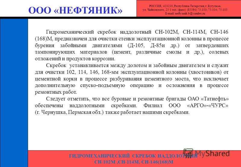 ГИДРОМЕХАНИЧЕСКИЙ СКРЕБОК НАДДОЛОТНЫЙ СН-102М,СН-114М, СН-146(168)М ООО «НЕФТЯНИК» Гидромеханический скребок наддолотный СН-102М, СН-114М, СН-146 (168)М, предназначен для очистки стенки эксплуатационной колонны в процессе бурения забойными двигателям