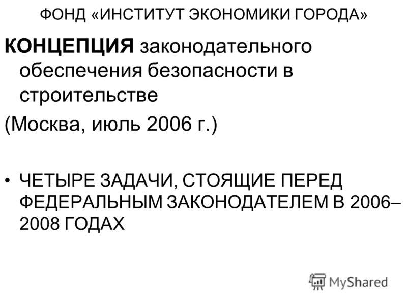ФОНД «ИНСТИТУТ ЭКОНОМИКИ ГОРОДА» КОНЦЕПЦИЯ законодательного обеспечения безопасности в строительстве (Москва, июль 2006 г.) ЧЕТЫРЕ ЗАДАЧИ, СТОЯЩИЕ ПЕРЕД ФЕДЕРАЛЬНЫМ ЗАКОНОДАТЕЛЕМ В 2006– 2008 ГОДАХ