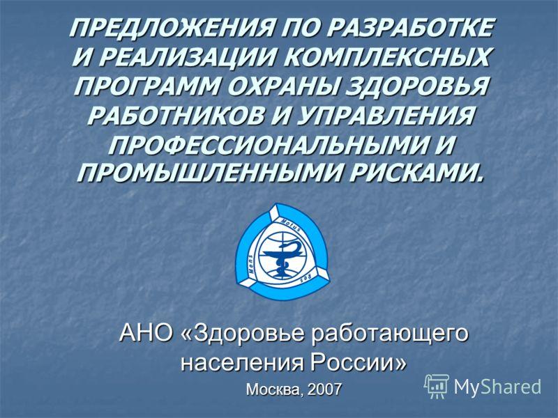 ПРЕДЛОЖЕНИЯ ПО РАЗРАБОТКЕ И РЕАЛИЗАЦИИ КОМПЛЕКСНЫХ ПРОГРАММ ОХРАНЫ ЗДОРОВЬЯ РАБОТНИКОВ И УПРАВЛЕНИЯ ПРОФЕССИОНАЛЬНЫМИ И ПРОМЫШЛЕННЫМИ РИСКАМИ. АНО «Здоровье работающего населения России» Москва, 2007