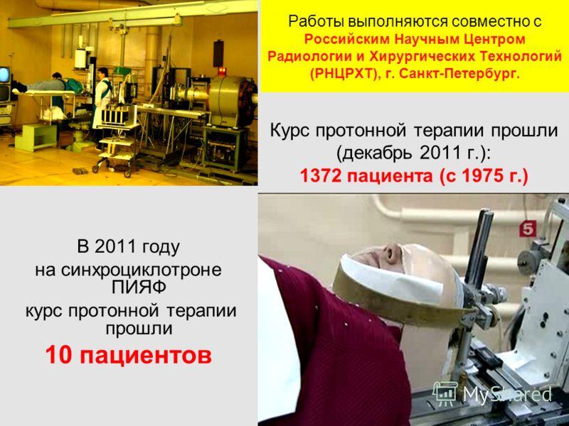 Работы выполняются совместно с Российским Научным Центром Радиологии и Хирургических Технологий (РНЦРХТ), г. Санкт-Петербург. В 2011 году на синхроциклотроне ПИЯФ курс протонной терапии прошли 10 пациентов Курс протонной терапии прошли (декабрь 2011