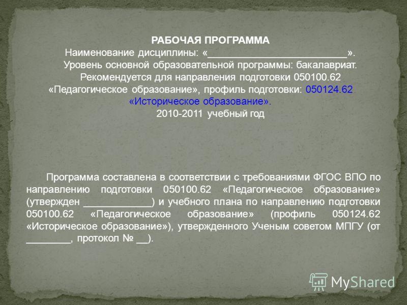 РАБОЧАЯ ПРОГРАММА Наименование дисциплины: «_________________________». Уровень основной образовательной программы: бакалавриат. Рекомендуется для направления подготовки 050100.62 «Педагогическое образование», профиль подготовки: 050124