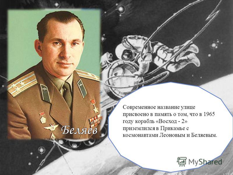 Современное название улице присвоено в память о том, что в 1965 году корабль «Восход - 2» приземлился в Прикамье с космонавтами Леоновым и Беляевым. Леонов