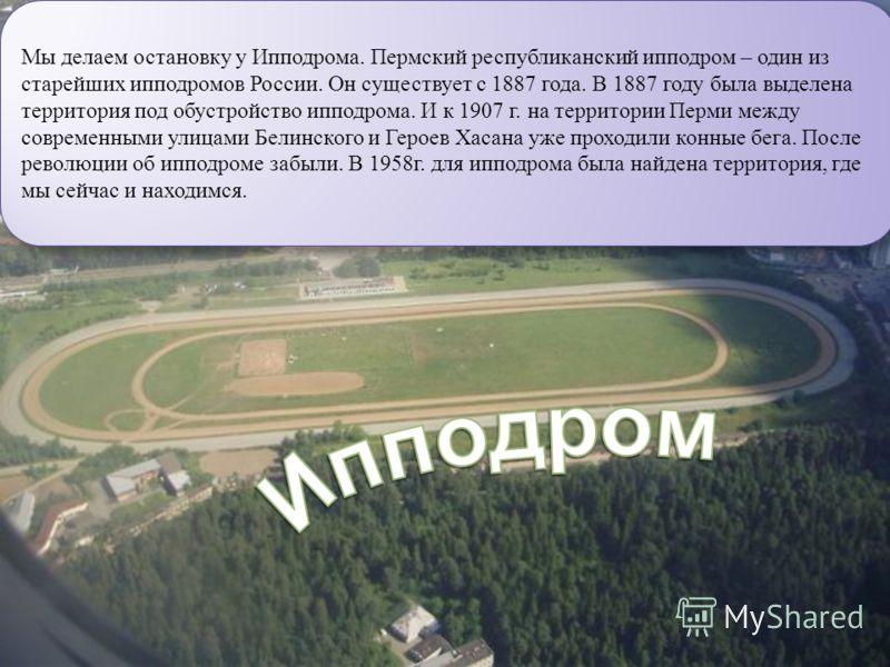 Мы делаем остановку у Ипподрома. Пермский республиканский ипподром – один из старейших ипподромов России. Он существует с 1887 года. В 1887 году была выделена территория под обустройство ипподрома. И к 1907 г. на территории Перми между современными у
