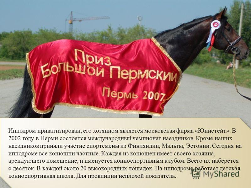 Ипподром приватизирован, его хозяином является московская фирма «Юнистейт». В 2002 году в Перми состоялся международный чемпионат наездников. Кроме наших наездников приняли участие спортсмены из Финляндии, Мальты, Эстонии. Сегодня на ипподроме все ко
