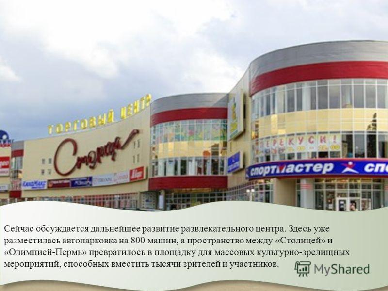 Сейчас обсуждается дальнейшее развитие развлекательного центра. Здесь уже разместилась автопарковка на 800 машин, а пространство между «Столицей» и «Олимпией-Пермь» превратилось в площадку для массовых культурно-зрелищных мероприятий, способных вмест
