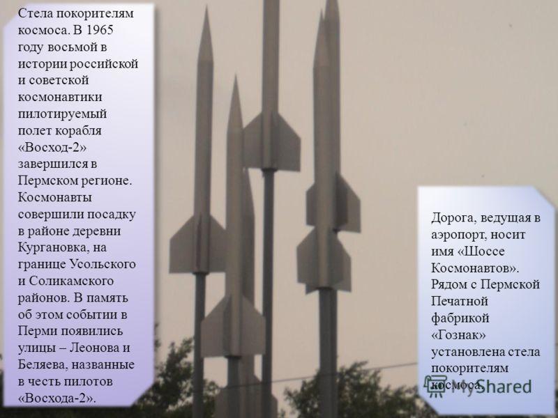 Дорога, ведущая в аэропорт, носит имя «Шоссе Космонавтов». Рядом с Пермской Печатной фабрикой «Гознак» установлена стела покорителям космоса. Стела покорителям космоса. В 1965 году восьмой в истории российской и советской космонавтики пилотируемый по