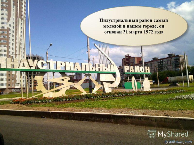 Индустриальный район самый молодой в нашем городе, он основан 31 марта 1972 года