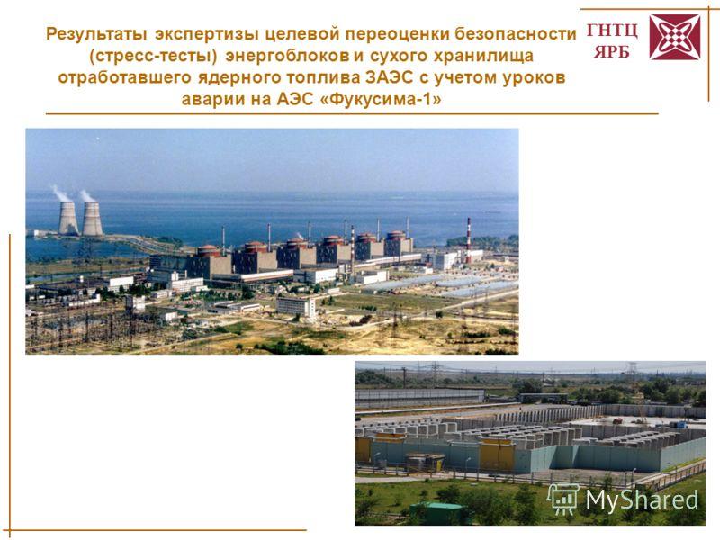 ГНТЦ ЯРБ 1 Результаты экспертизы целевой переоценки безопасности (стресс-тесты) энергоблоков и сухого хранилища отработавшего ядерного топлива ЗАЭС с учетом уроков аварии на АЭС «Фукусима-1»