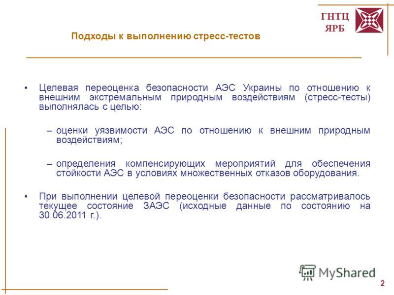 ГНТЦ ЯРБ 2 Подходы к выполнению стресс-тестов Целевая переоценка безопасности АЭС Украины по отношению к внешним экстремальным природным воздействиям (стресс-тесты) выполнялась с целью: –оценки уязвимости АЭС по отношению к внешним природным воздейст