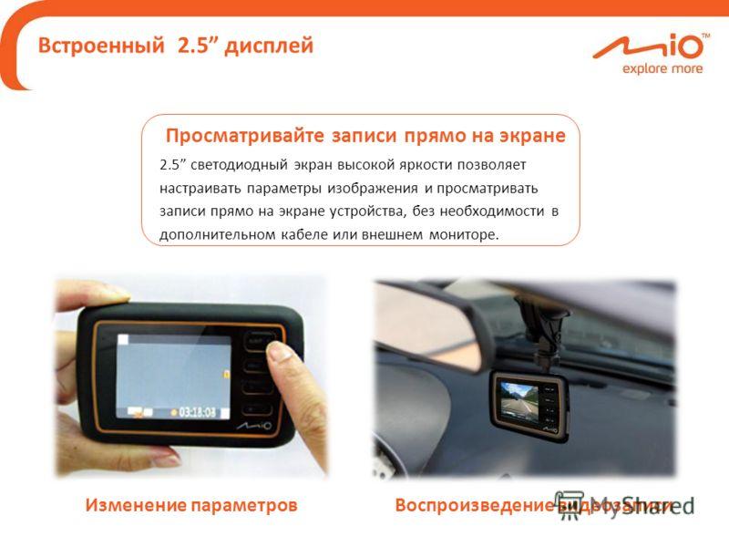 Встроенный 2.5 дисплей Просматривайте записи прямо на экране 2.5 светодиодный экран высокой яркости позволяет настраивать параметры изображения и просматривать записи прямо на экране устройства, без необходимости в дополнительном кабеле или внешнем м