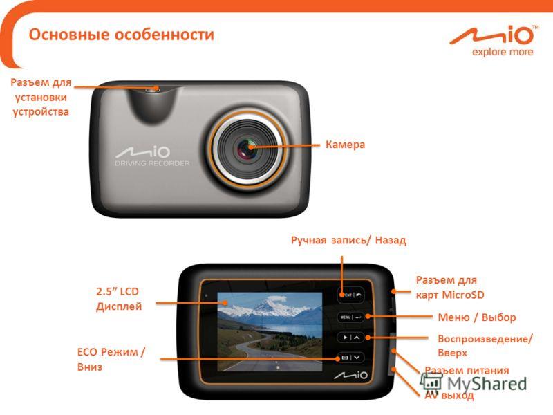Основные особенности Разъем питания Камера Разъем для карт MicroSD Разъем для установки устройства AV выход 2.5 LCD Дисплей Воспроизведение/ Вверх Ручная запись/ Назад Меню / Выбор ECO Режим / Вниз