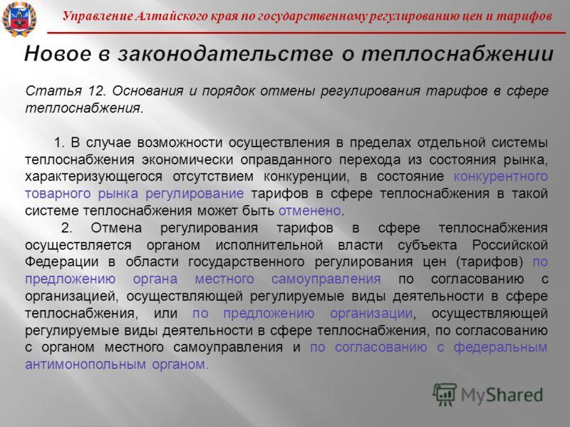 Управление Алтайского края по государственному регулированию цен и тарифов Статья 12. Основания и порядок отмены регулирования тарифов в сфере теплоснабжения. 1. В случае возможности осуществления в пределах отдельной системы теплоснабжения экономиче