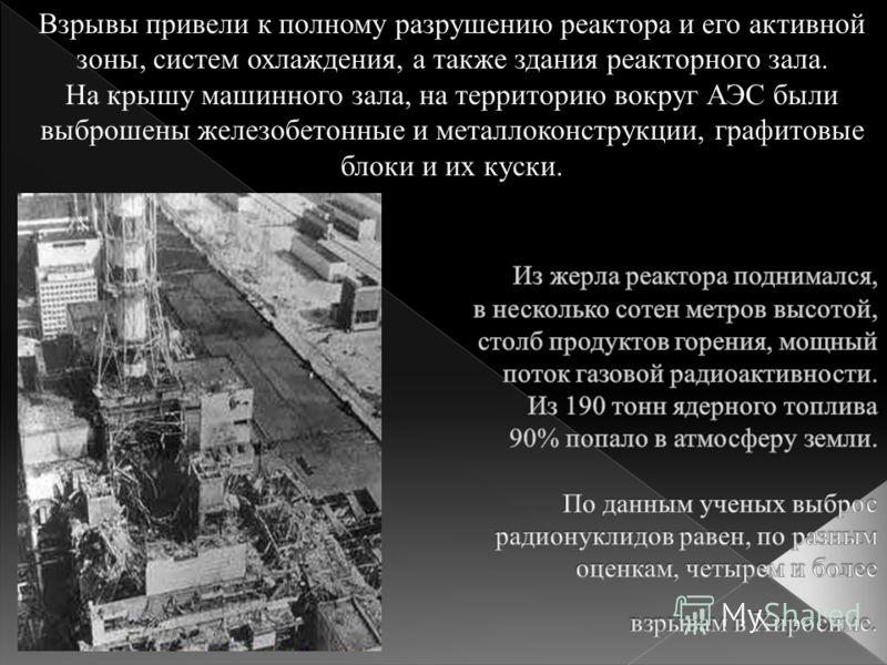 Взрывы привели к полному разрушению реактора и его активной зоны, систем охлаждения, а также здания реакторного зала. На крышу машинного зала, на территорию вокруг АЭС были выброшены железобетонные и металлоконструкции, графитовые блоки и их куски.