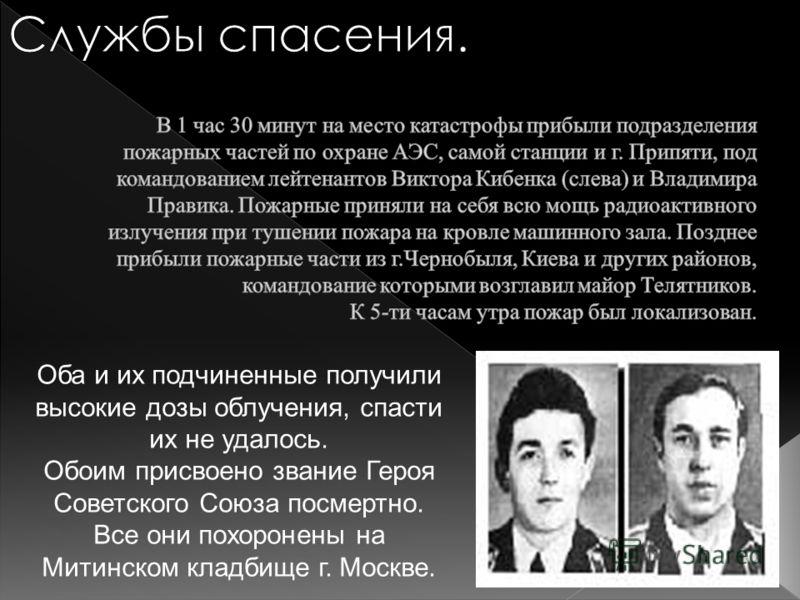 Оба и их подчиненные получили высокие дозы облучения, спасти их не удалось. Обоим присвоено звание Героя Советского Союза посмертно. Все они похоронены на Митинском кладбище г. Москве.